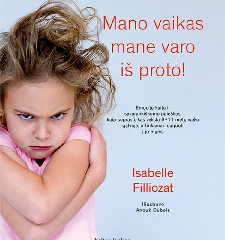 """Isabelle Filliozat """"Mano vaikas mane varo iš proto!"""": kaip suprasti, kas vyksta 6–11 metų vaiko galvoje, ir tinkamai reaguoti į jo elgesį"""